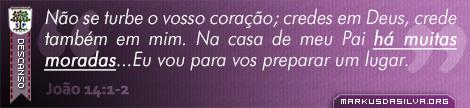 Descanso » João 14:1-2 » Não se turbe o vosso coração; credes em Deus, crede também em mim. Na casa de meu Pai há muitas moradas...Eu vou para vos preparar um lugar. | markusdasilva.org