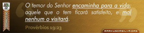 Descanso » Provérbios 19:23 » O temor do Senhor encaminha para a vida; aquele que o tem ficará satisfeito, e mal nenhum o visitará.   markusdasilva.org
