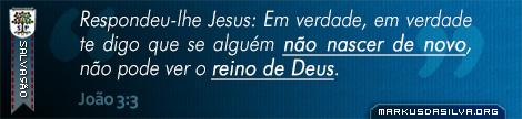 Salvação » João 3:3 » Respondeu-lhe Jesus: Em verdade, em verdade te digo que se alguém não nascer de novo, não pode ver o reino de Deus. | markusdasilva.org