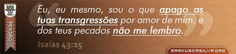Perdão » Isaías 43:25 » Eu, eu mesmo, sou o que apago as tuas transgressões por amor de mim, e dos teus pecados não me lembro. | markusdasilva.org