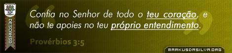 Descanso » Provérbios 3:5 » Confia no Senhor de todo o teu coração, e não te apoies no teu próprio entendimento. | markusdasilva.org