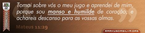 Descanso » Mateus 11:29 » Tomai sobre vós o meu jugo e aprendei de mim, porque sou manso e humilde de coração; e achareis descanso para as vossas almas. | br.markusdasilva.org