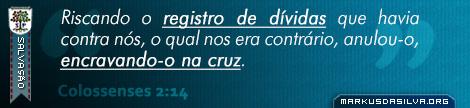 Salvação » Colossenses 2:14 » Riscando o registro de dívidas que havia contra nós, o qual nos era contrário, anulou-o, encravando-o na cruz. | br.markusdasilva.org