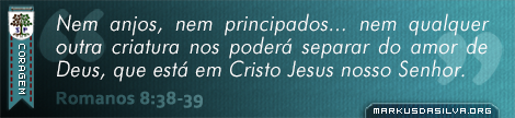 Coragem » Romanos 8:38-39 » Nem anjos, nem principados... nem qualquer outra criatura nos poderá separar do amor de Deus, que está em Cristo Jesus nosso Senhor.   markusdasilva.org