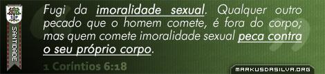 Santidade » 1 Coríntios 6:18 » Fugi da imoralidade sexual. Qualquer outro pecado que o homem comete, é fora do corpo; mas o quem comete imoralidade sexual peca contra o seu próprio corpo. | br.markusdasilva.org