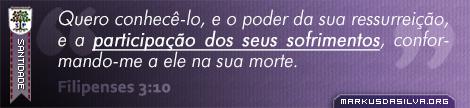 Santidade » Filipenses 3:10 » Quero conhecê-lo, e o poder da sua ressurreição, e a participação dos seus sofrimentos, conformando-me a ele na sua morte. | br.markusdasilva.org