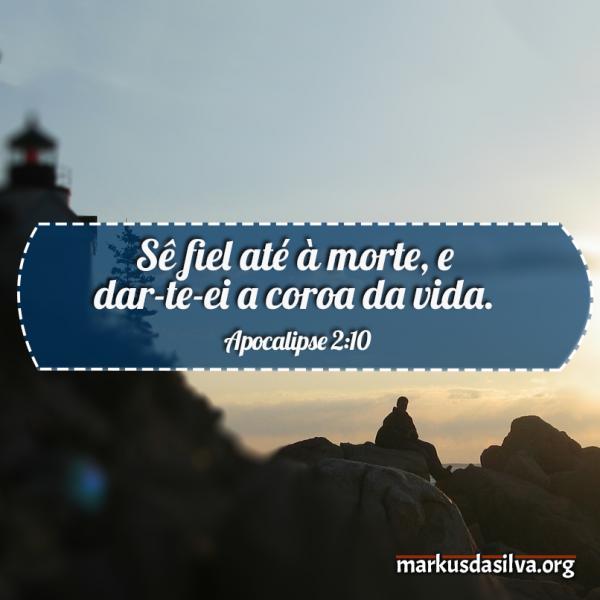 Salvação » Apocalipse 2:10 » Sê fiel até à morte, e dar-te-ei a coroa da vida - markusdasilva.org
