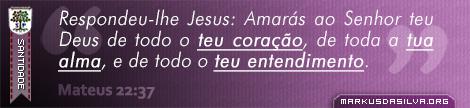 Santidade » Mateus 22:37 » Respondeu-lhe Jesus: Amarás ao Senhor teu Deus de todo o teu coração, de toda a tua alma, e de todo o teu entendimento. — markusdasilva.org