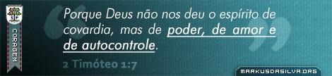 Coragem » 2 Timóteo 1:7 » Porque Deus não nos deu o espírito de covardia, mas de poder, de amor e de autocontrole. | markusdasilva.org