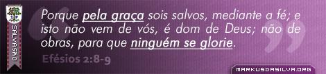Salvação » Efésios 2:8-9 » Porque pela graça sois salvos, mediante a fé; e isto não vem de vós, é dom de Deus; não de obras, para que ninguém se glorie. | br.markusdasilva.org