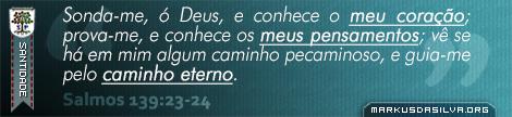 Santidade » Salmos 139:23-24 » Sonda-me, ó Deus, e conhece o meu coração; prova-me, e conhece os meus pensamentos; vê se há em mim algum caminho pecaminoso, e guia-me pelo caminho eterno. | br.markusdasilva.org