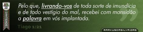 Santidade » Tiago 1:21 » Pelo que, livrando-vos de toda sorte de imundícia e de todo vestígio do mal, recebei com mansidão a palavra em vós implantada. | br.markusdasilva.org