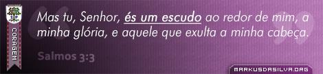 Coragem » Salmos 3:3 » Mas tu, Senhor, és um escudo ao redor de mim, a minha glória, e aquele que exulta a minha cabeça. | markusdasilva.org