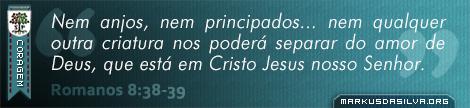 Coragem » Romanos 8:38-39 » Nem anjos, nem principados... nem qualquer outra criatura nos poderá separar do amor de Deus, que está em Cristo Jesus nosso Senhor. | markusdasilva.org