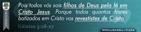 Descanso » Gálatas 3:26-27 » Pois todos vós sois filhos de Deus pela fé em Cristo Jesus. Porque todos quantos fostes batizados em Cristo vos revestistes de Cristo. | br.markusdasilva.org