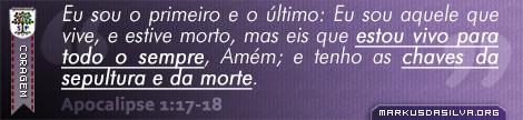 Coragem » Apocalipse 1:17-18 » Eu sou o primeiro e o último: Eu sou aquele que vive, e estive morto, mas eis que estou vivo para todo o sempre, Amém; e tenho as chaves da sepultura e da morte. | br.markusdasilva.org