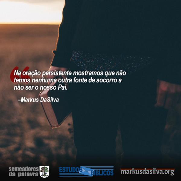 Estudo Bíblico - 12 Verdades Que Precisamos Saber Sobre A Oração (Parte 10) - O poder da Oração Persistente - Markus DaSilva